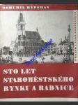 Sto let staroměstského rynku a radnice - hypšman bohumil - náhled